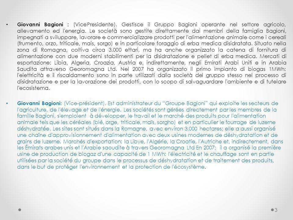 Giovanni Bagioni : (VicePresidente). Gestisce il Gruppo Bagioni operante nel settore agricolo, allevamento ed l'energia. Le società sono gestite diret