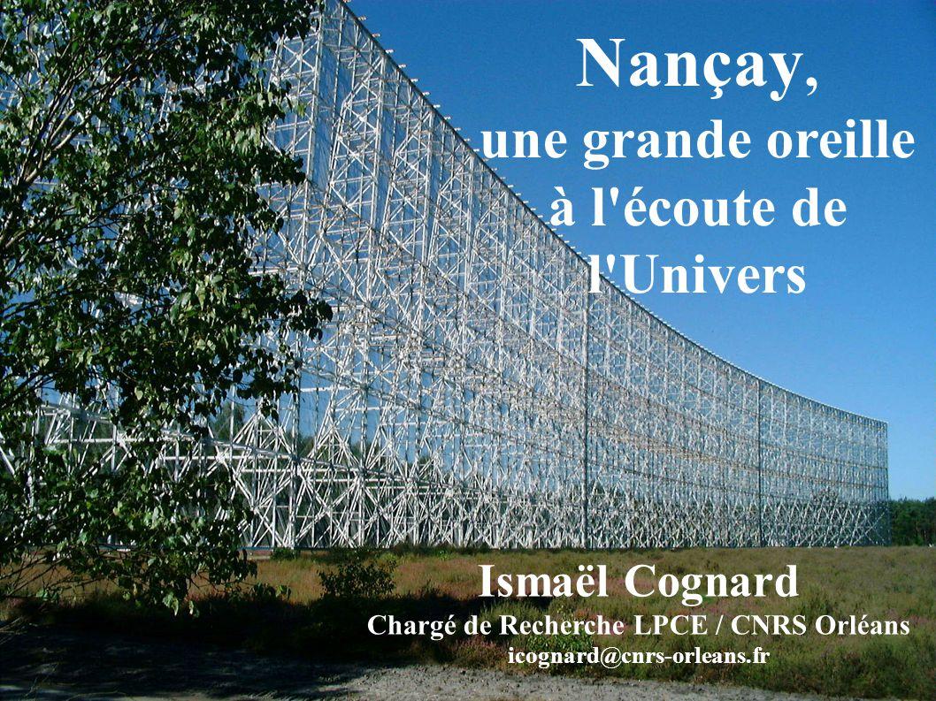 Nançay, une grande oreille à l écoute de l Univers Ismaël Cognard Chargé de Recherche LPCE / CNRS Orléans icognard@cnrs-orleans.fr