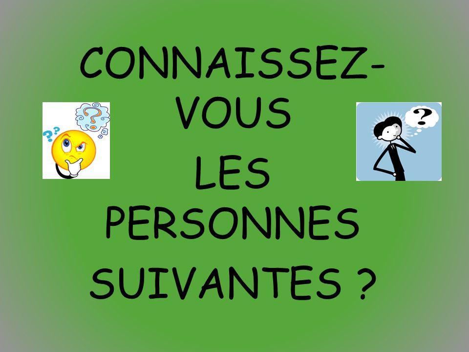 CONNAISSEZ- VOUS LES PERSONNES SUIVANTES ?