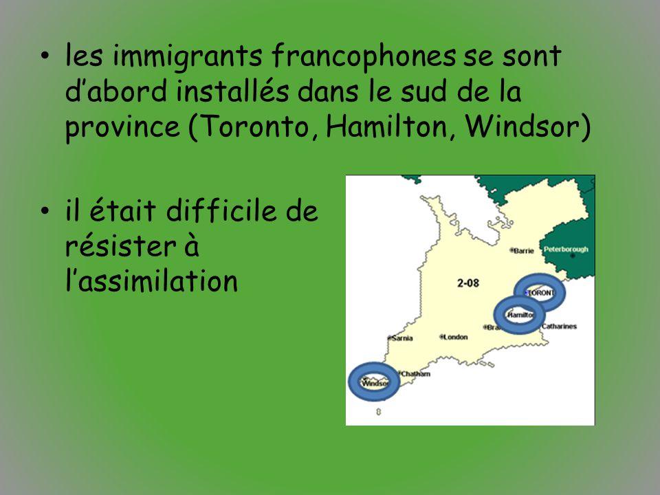 les immigrants francophones se sont d'abord installés dans le sud de la province (Toronto, Hamilton, Windsor) il était difficile de résister à l'assim