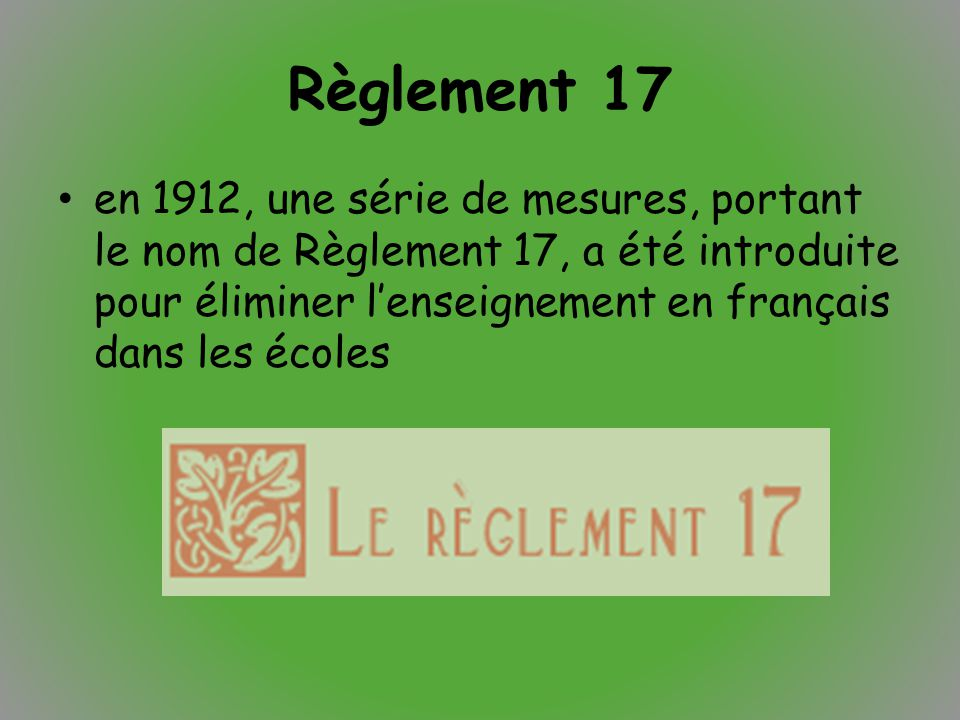 Règlement 17 en 1912, une série de mesures, portant le nom de Règlement 17, a été introduite pour éliminer l'enseignement en français dans les écoles