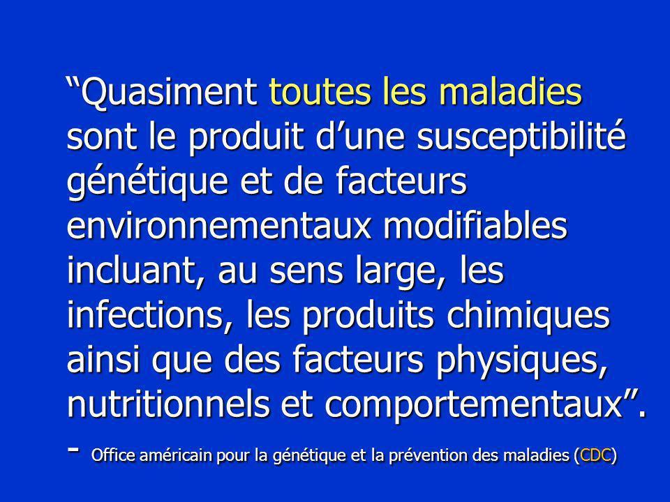 Quasiment toutes les maladies sont le produit d'une susceptibilité génétique et de facteurs environnementaux modifiables incluant, au sens large, les infections, les produits chimiques ainsi que des facteurs physiques, nutritionnels et comportementaux .