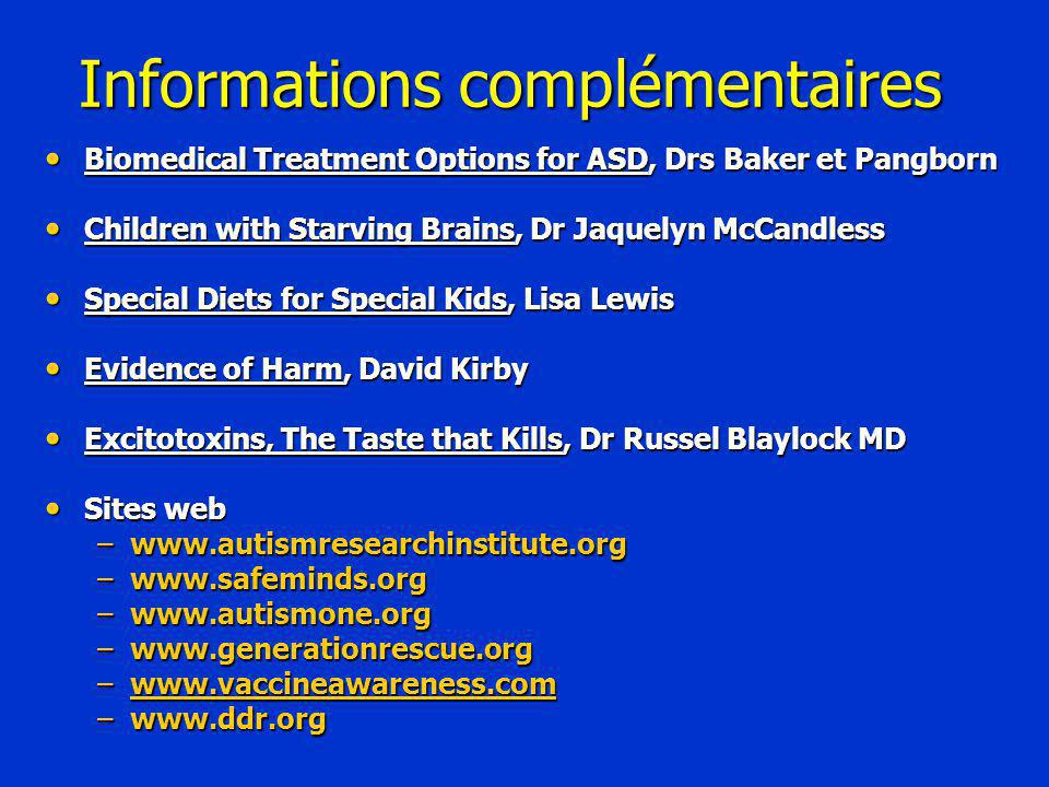 Informations complémentaires Biomedical Treatment Options for ASD, Drs Baker et Pangborn Biomedical Treatment Options for ASD, Drs Baker et Pangborn Children with Starving Brains, Dr Jaquelyn McCandless Children with Starving Brains, Dr Jaquelyn McCandless Special Diets for Special Kids, Lisa Lewis Special Diets for Special Kids, Lisa Lewis Evidence of Harm, David Kirby Evidence of Harm, David Kirby Excitotoxins, The Taste that Kills, Dr Russel Blaylock MD Excitotoxins, The Taste that Kills, Dr Russel Blaylock MD Sites web Sites web –www.autismresearchinstitute.org –www.safeminds.org –www.autismone.org –www.generationrescue.org –www.vaccineawareness.com www.vaccineawareness.com –www.ddr.org