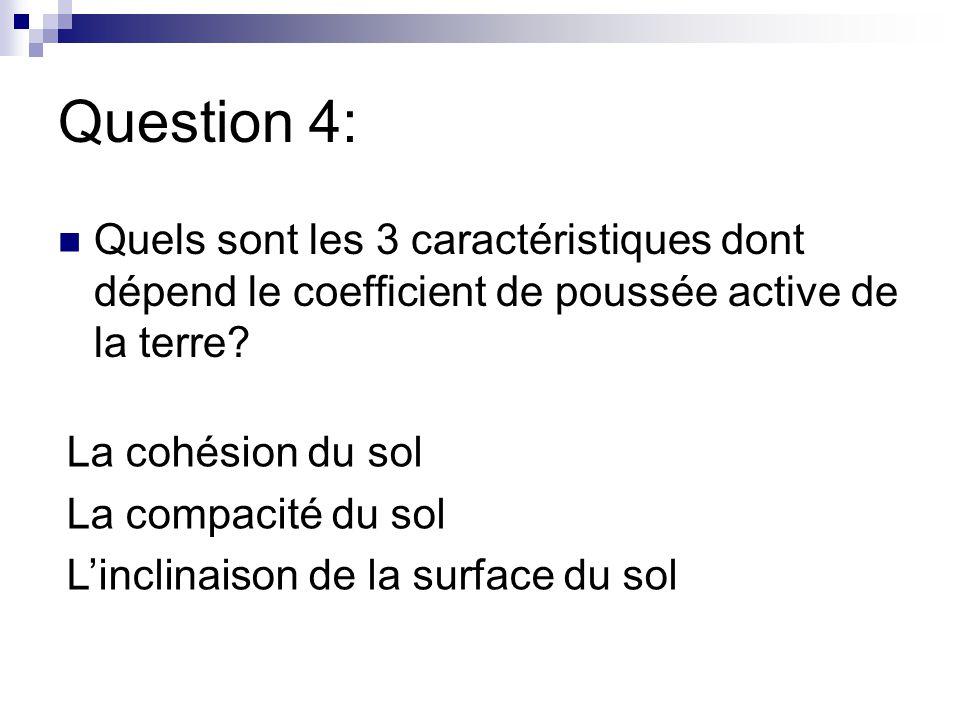 Question 4: Quels sont les 3 caractéristiques dont dépend le coefficient de poussée active de la terre? La cohésion du sol La compacité du sol L'incli