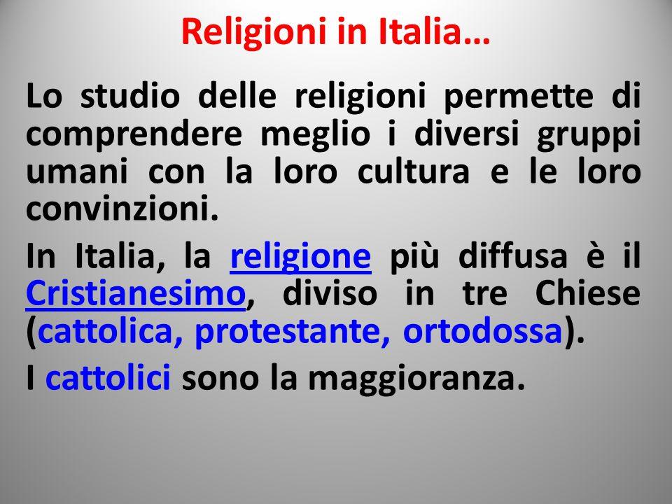 Religioni in Italia… Lo studio delle religioni permette di comprendere meglio i diversi gruppi umani con la loro cultura e le loro convinzioni.