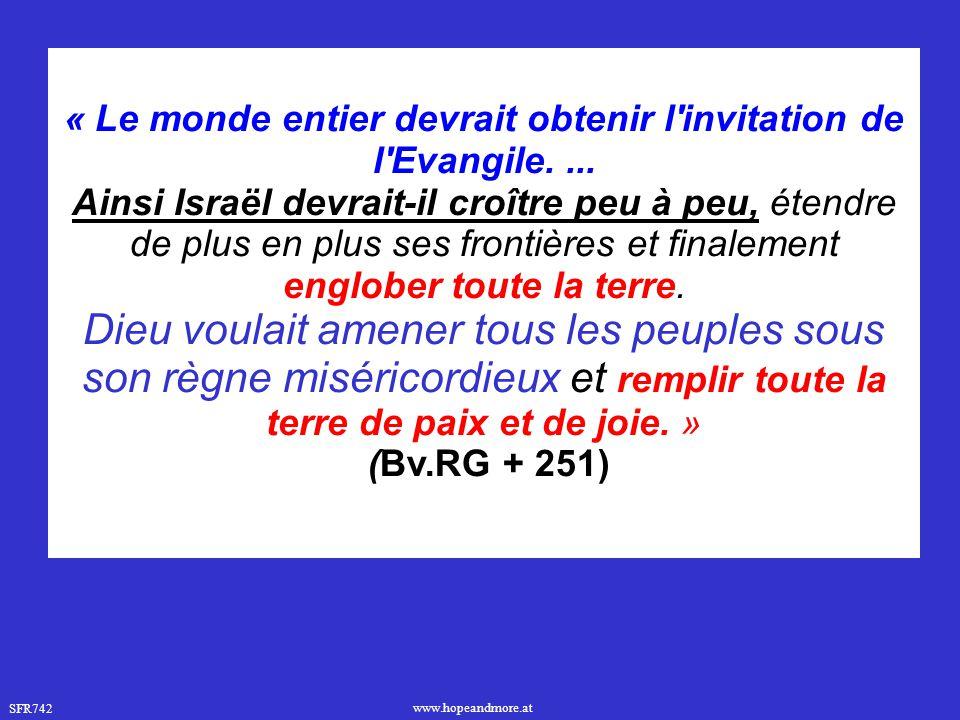 SFR742 www.hopeandmore.at « Le monde entier devrait obtenir l'invitation de l'Evangile.... Ainsi Israël devrait-il croître peu à peu, étendre de plus