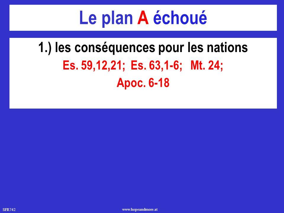 SFR742 www.hopeandmore.at Le plan A échoué 1.) les conséquences pour les nations Es. 59,12,21; Es. 63,1-6; Mt. 24; Apoc. 6-18
