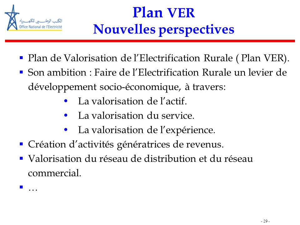 - 29 - Plan VER Nouvelles perspectives  Plan de Valorisation de l'Electrification Rurale ( Plan VER).  Son ambition : Faire de l'Electrification Rur