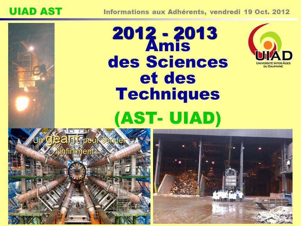 UIAD AST Informations aux Adhérents, vendredi 19 Oct. 2012 1 Amis des Sciences et des Techniques (AST- UIAD) 2012 - 2013