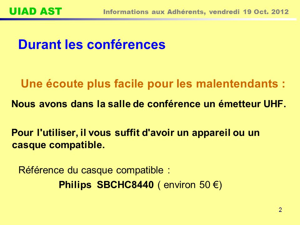 UIAD AST Informations aux Adhérents, vendredi 19 Oct. 2012 2 Durant les conférences Nous avons dans la salle de conférence un émetteur UHF. Pour l'uti