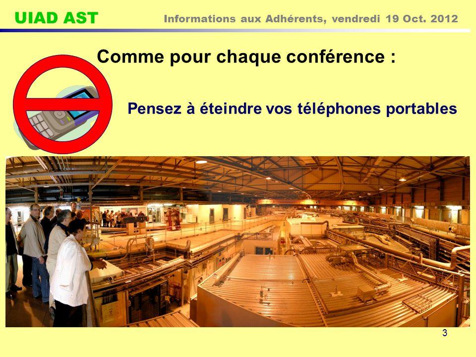 UIAD AST Informations aux Adhérents, vendredi 19 Oct. 2012 3 Comme pour chaque conférence : Pensez à éteindre vos téléphones portables