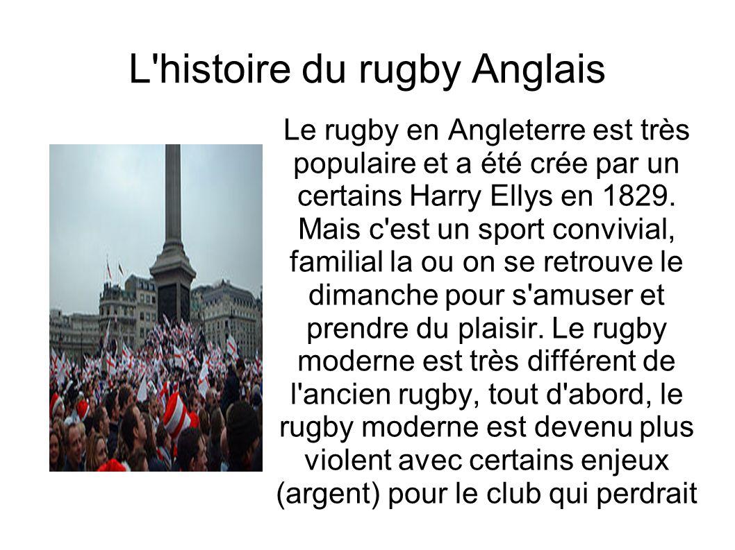L'histoire du rugby Anglais Le rugby en Angleterre est très populaire et a été crée par un certains Harry Ellys en 1829. Mais c'est un sport convivial