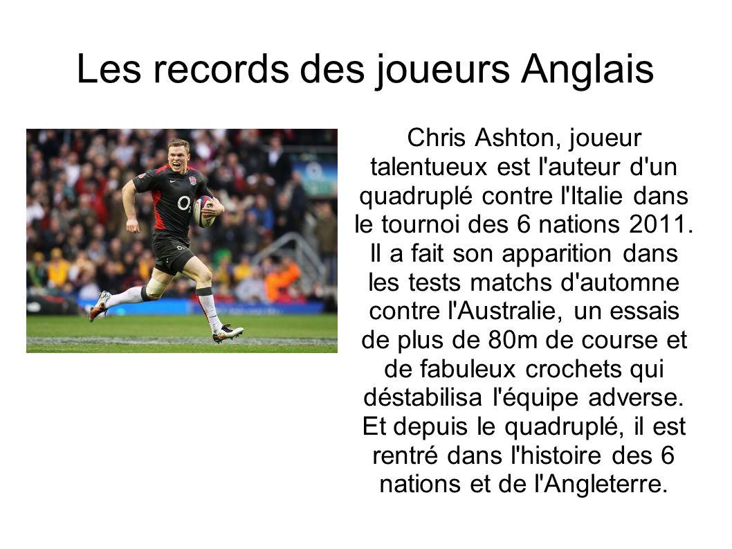Les records des joueurs Anglais Chris Ashton, joueur talentueux est l'auteur d'un quadruplé contre l'Italie dans le tournoi des 6 nations 2011. Il a f