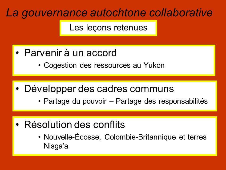 Parvenir à un accord Cogestion des ressources au Yukon La gouvernance autochtone collaborative Les leçons retenues Développer des cadres communs Partage du pouvoir – Partage des responsabilités Résolution des conflits Nouvelle-Écosse, Colombie-Britannique et terres Nisga'a