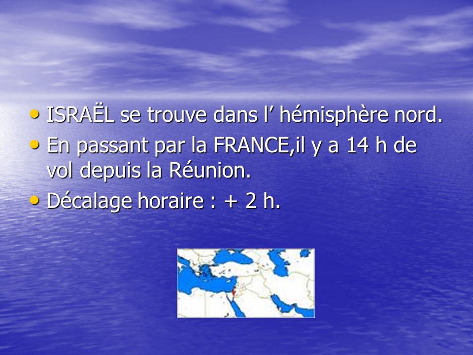 ISRAËL se trouve dans l' hémisphère nord. ISRAËL se trouve dans l' hémisphère nord. En passant par la FRANCE,il y a 14 h de vol depuis la Réunion. En