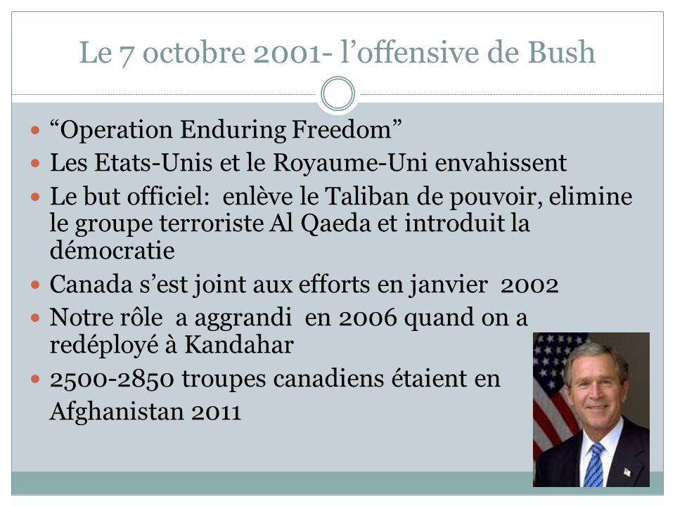Le 7 octobre 2001- l'offensive de Bush Operation Enduring Freedom Les Etats-Unis et le Royaume-Uni envahissent Le but officiel: enlève le Taliban de pouvoir, elimine le groupe terroriste Al Qaeda et introduit la démocratie Canada s'est joint aux efforts en janvier 2002 Notre rôle a aggrandi en 2006 quand on a redéployé à Kandahar 2500-2850 troupes canadiens étaient en Afghanistan 2011