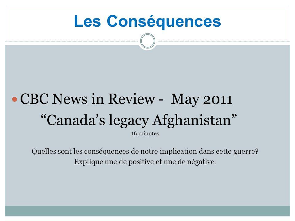 Les Conséquences CBC News in Review - May 2011 Canada's legacy Afghanistan 16 minutes Quelles sont les conséquences de notre implication dans cette guerre.