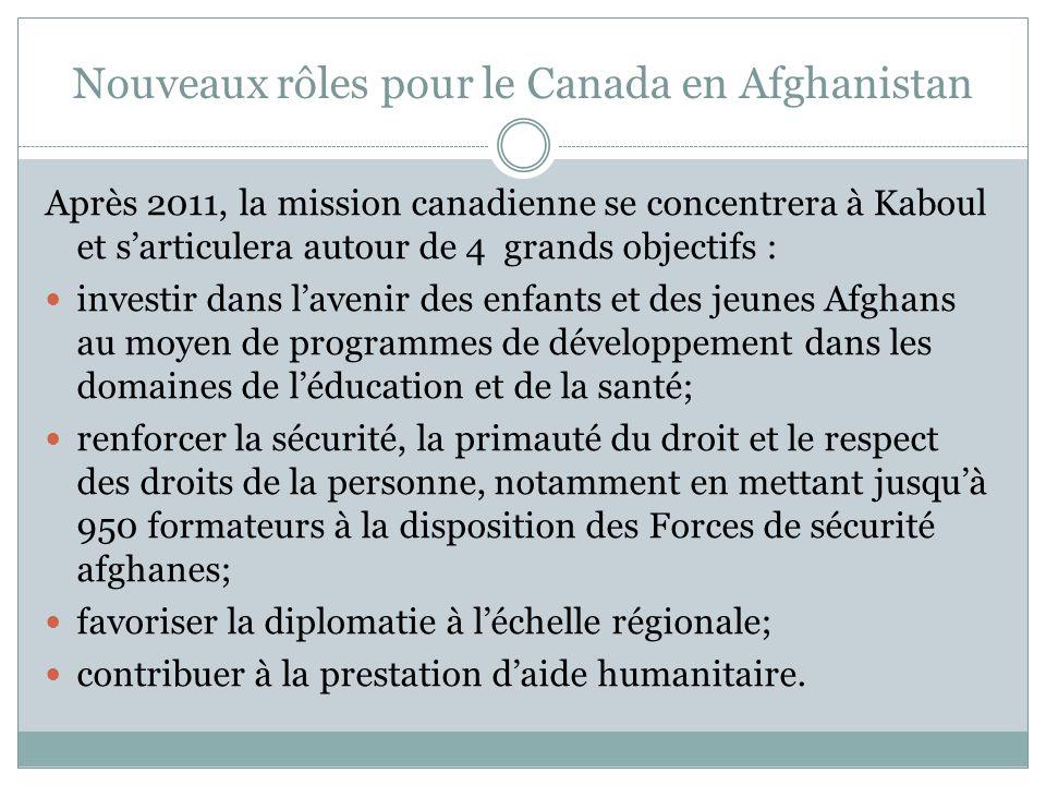 Nouveaux rôles pour le Canada en Afghanistan Après 2011, la mission canadienne se concentrera à Kaboul et s'articulera autour de 4 grands objectifs : investir dans l'avenir des enfants et des jeunes Afghans au moyen de programmes de développement dans les domaines de l'éducation et de la santé; renforcer la sécurité, la primauté du droit et le respect des droits de la personne, notamment en mettant jusqu'à 950 formateurs à la disposition des Forces de sécurité afghanes; favoriser la diplomatie à l'échelle régionale; contribuer à la prestation d'aide humanitaire.