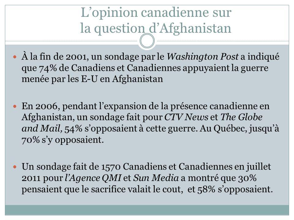 L'opinion canadienne sur la question d'Afghanistan À la fin de 2001, un sondage par le Washington Post a indiqué que 74% de Canadiens et Canadiennes appuyaient la guerre menée par les E-U en Afghanistan En 2006, pendant l'expansion de la présence canadienne en Afghanistan, un sondage fait pour CTV News et The Globe and Mail, 54% s'opposaient à cette guerre.