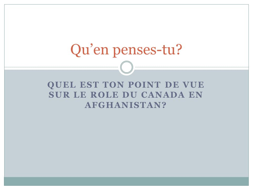 QUEL EST TON POINT DE VUE SUR LE ROLE DU CANADA EN AFGHANISTAN? Qu'en penses-tu?