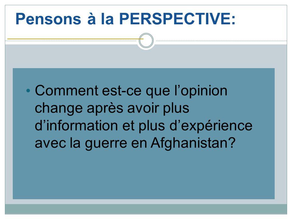 Pensons à la PERSPECTIVE: Comment est-ce que l'opinion change après avoir plus d'information et plus d'expérience avec la guerre en Afghanistan?