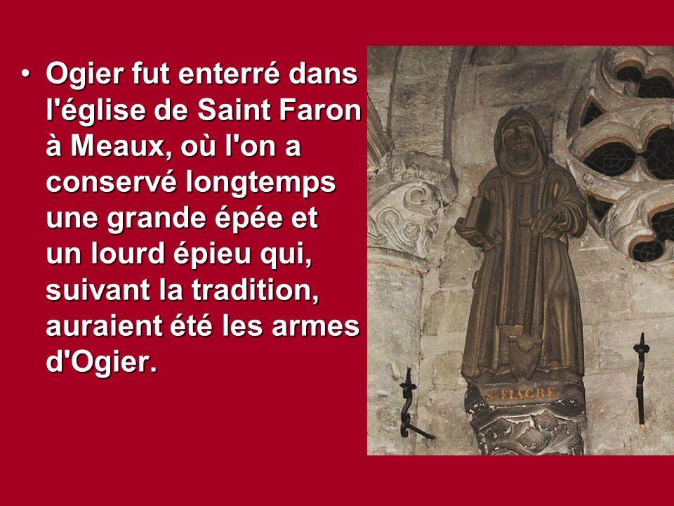 Ogier fut enterré dans l'église de Saint Faron à Meaux, où l'on a conservé longtemps une grande épée et un lourd épieu qui, suivant la tradition, aura