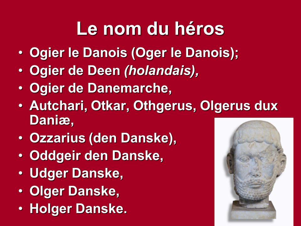 Le nom du héros Ogier le Danois (Oger le Danois);Ogier le Danois (Oger le Danois); Ogier de Deen (holandais),Ogier de Deen (holandais), Ogier de Danem