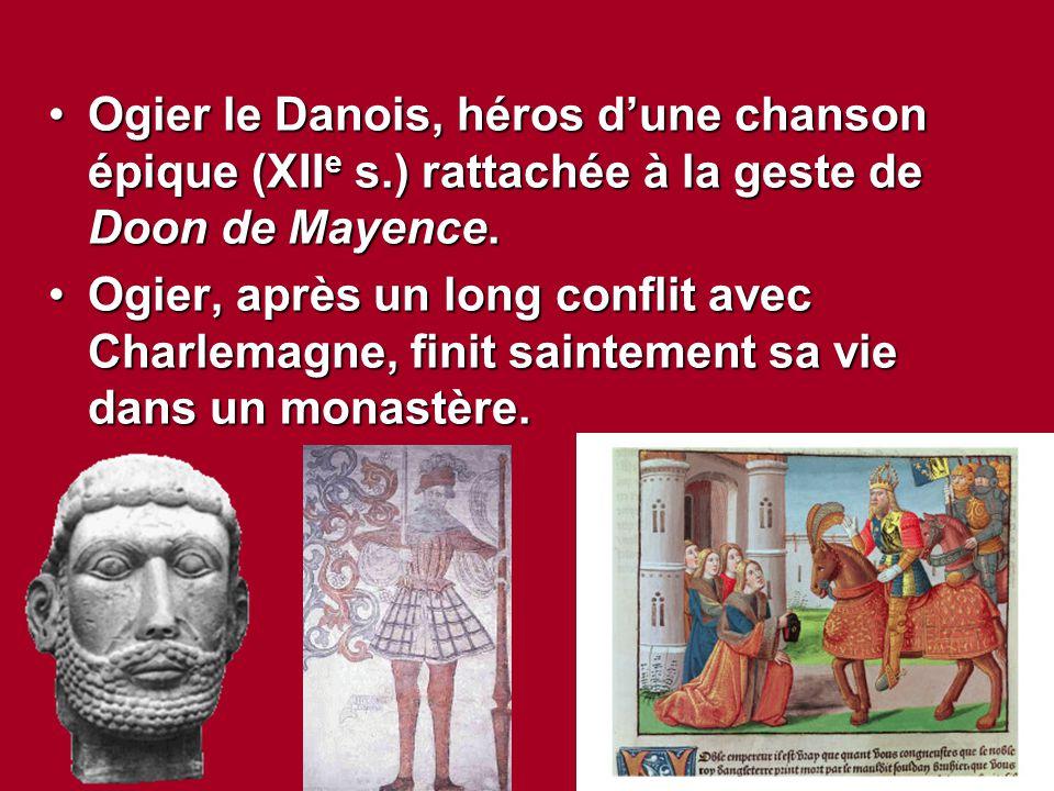 Ogier le Danois, héros d'une chanson épique (XII e s.) rattachée à la geste de Doon de Mayence.Ogier le Danois, héros d'une chanson épique (XII e s.)