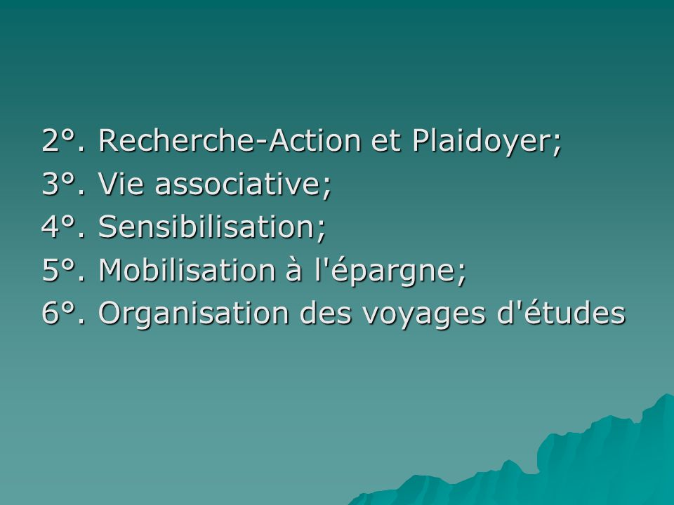 2°. Recherche-Action et Plaidoyer; 3°. Vie associative; 4°. Sensibilisation; 5°. Mobilisation à l'épargne; 6°. Organisation des voyages d'études