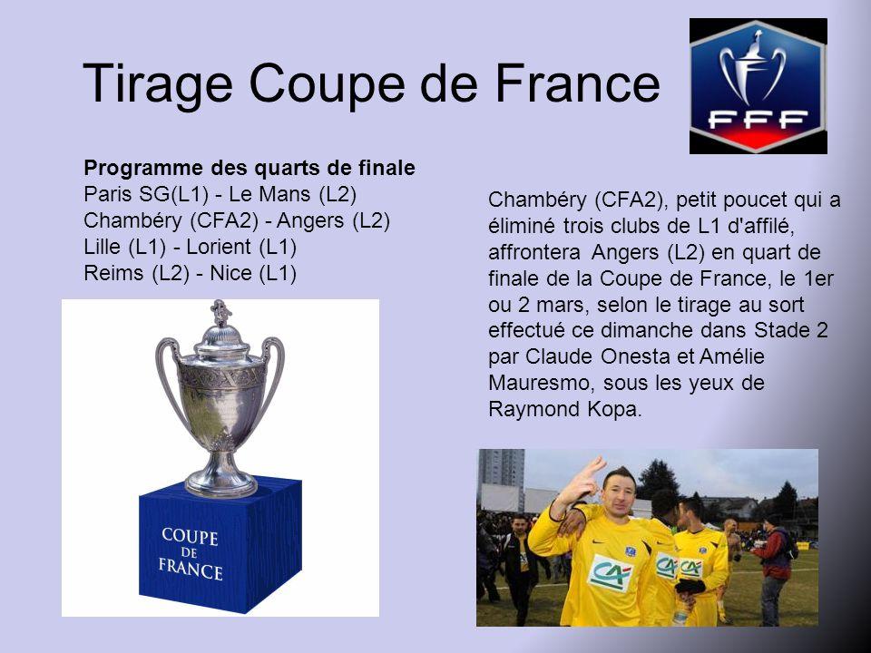 Tirage Coupe de France Programme des quarts de finale Paris SG(L1) - Le Mans (L2) Chambéry (CFA2) - Angers (L2) Lille (L1) - Lorient (L1) Reims (L2) - Nice (L1) Chambéry (CFA2), petit poucet qui a éliminé trois clubs de L1 d affilé, affrontera Angers (L2) en quart de finale de la Coupe de France, le 1er ou 2 mars, selon le tirage au sort effectué ce dimanche dans Stade 2 par Claude Onesta et Amélie Mauresmo, sous les yeux de Raymond Kopa.