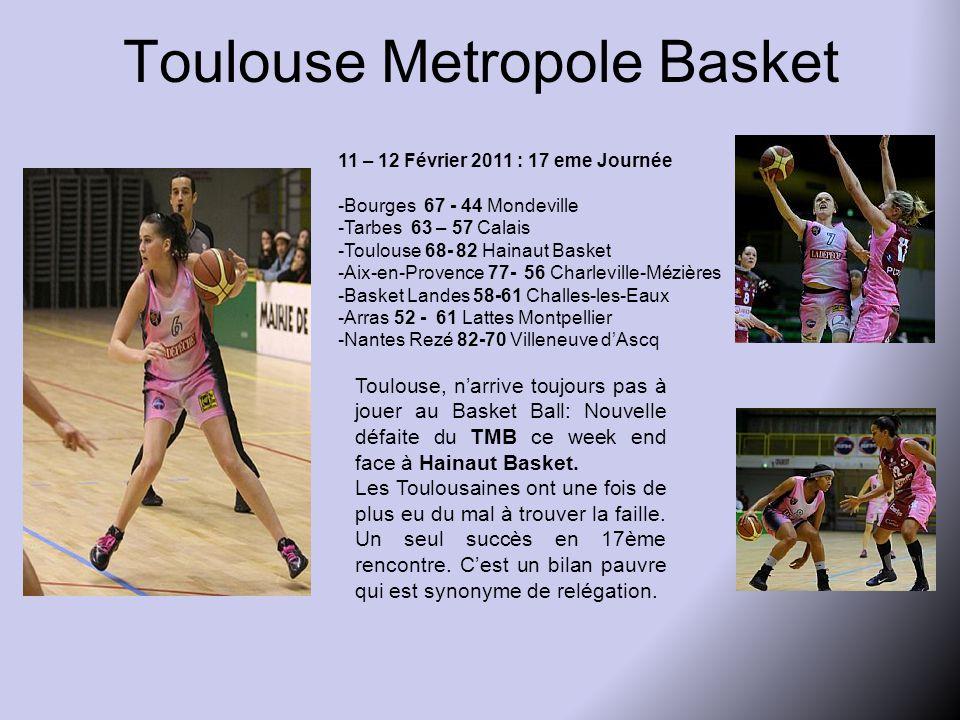 Toulouse Metropole Basket 11 – 12 Février 2011 : 17 eme Journée -Bourges 67 - 44 Mondeville -Tarbes 63 – 57 Calais -Toulouse 68- 82 Hainaut Basket -Aix-en-Provence 77- 56 Charleville-Mézières -Basket Landes 58-61 Challes-les-Eaux -Arras 52 - 61 Lattes Montpellier -Nantes Rezé 82-70 Villeneuve d'Ascq Toulouse, n'arrive toujours pas à jouer au Basket Ball: Nouvelle défaite du TMB ce week end face à Hainaut Basket.