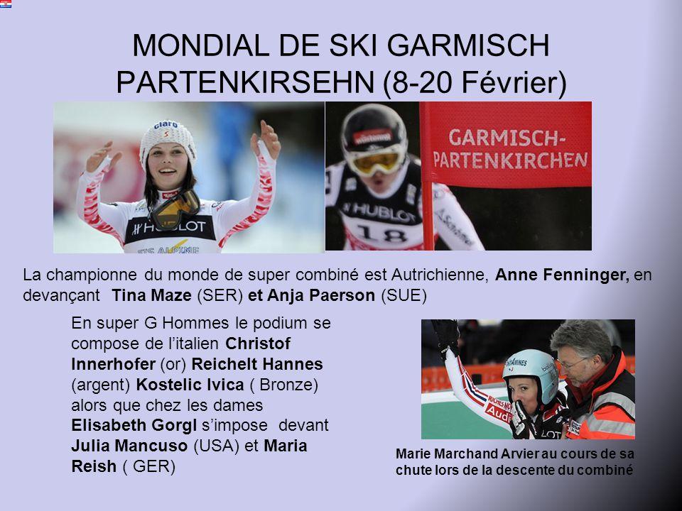 MONDIAL DE SKI GARMISCH PARTENKIRSEHN (8-20 Février) La championne du monde de super combiné est Autrichienne, Anne Fenninger, en devançant Tina Maze (SER) et Anja Paerson (SUE) Marie Marchand Arvier au cours de sa chute lors de la descente du combiné En super G Hommes le podium se compose de l'italien Christof Innerhofer (or) Reichelt Hannes (argent) Kostelic Ivica ( Bronze) alors que chez les dames Elisabeth Gorgl s'impose devant Julia Mancuso (USA) et Maria Reish ( GER)