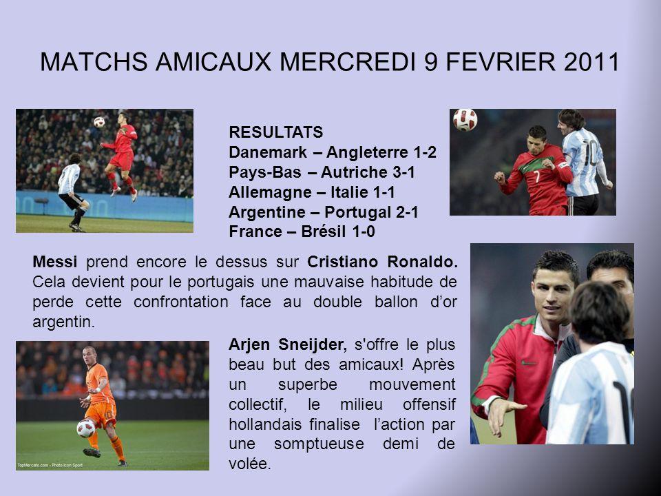 MATCHS AMICAUX MERCREDI 9 FEVRIER 2011 RESULTATS Danemark – Angleterre 1-2 Pays-Bas – Autriche 3-1 Allemagne – Italie 1-1 Argentine – Portugal 2-1 France – Brésil 1-0 Messi prend encore le dessus sur Cristiano Ronaldo.