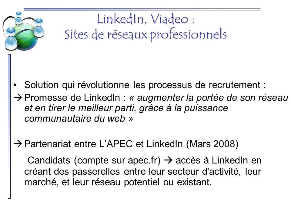 LinkedIn, Viadeo : Sites de réseaux professionnels Solution qui révolutionne les processus de recrutement :  Promesse de LinkedIn : « augmenter la portée de son réseau et en tirer le meilleur parti, grâce à la puissance communautaire du web »  Partenariat entre L'APEC et LinkedIn (Mars 2008) Candidats (compte sur apec.fr)  accès à LinkedIn en créant des passerelles entre leur secteur d activité, leur marché, et leur réseau potentiel ou existant.