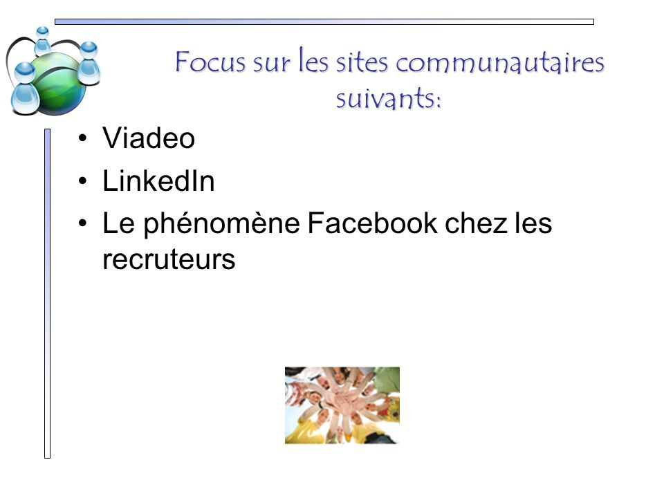 Focus sur les sites communautaires suivants: Viadeo LinkedIn Le phénomène Facebook chez les recruteurs