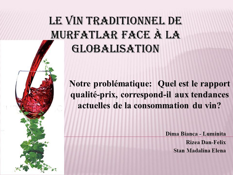 Dima Bianca - Luminita Rizea Dan-Felix Stan Madalina Elena Le vin traditionnel de Murfatlar face à la globalisation Notre problématique: Quel est le rapport qualité-prix, correspond-il aux tendances actuelles de la consommation du vin?