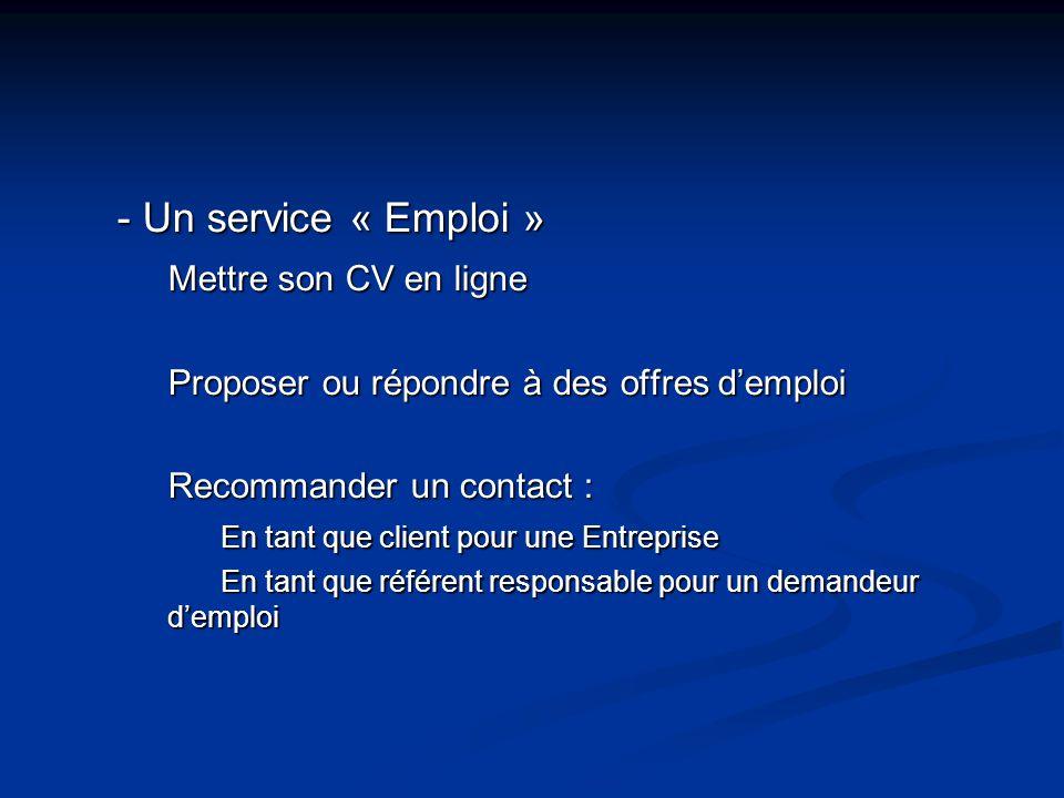 - Un service « Emploi » Mettre son CV en ligne Proposer ou répondre à des offres d'emploi Recommander un contact : En tant que client pour une Entreprise En tant que référent responsable pour un demandeur d'emploi