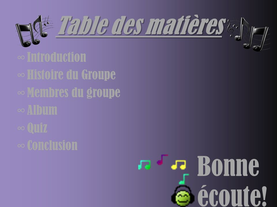 Table des matières ∞Introduction ∞Histoire du Groupe ∞Membres du groupe ∞Album ∞Quiz ∞Conclusion Bonne écoute!