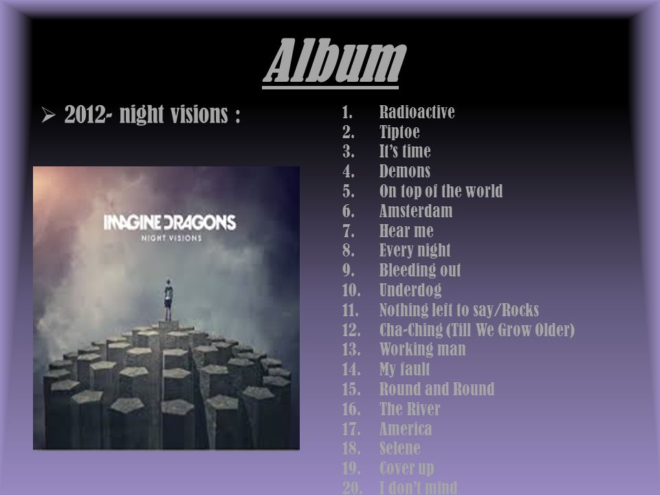 Album  2012- night visions : 1.Radioactive 2.Tiptoe 3.It's time 4.Demons 5.On top of the world 6.Amsterdam 7.Hear me 8.Every night 9.Bleeding out 10.Underdog 11.Nothing left to say/Rocks 12.Cha-Ching (Till We Grow Older) 13.Working man 14.My fault 15.Round and Round 16.The River 17.America 18.Selene 19.Cover up 20.I don't mind
