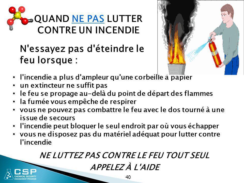 40 N'essayez pas d'éteindre le feu lorsque : l'incendie a plus d'ampleur qu'une corbeille à papier un extincteur ne suffit pas le feu se propage au-de