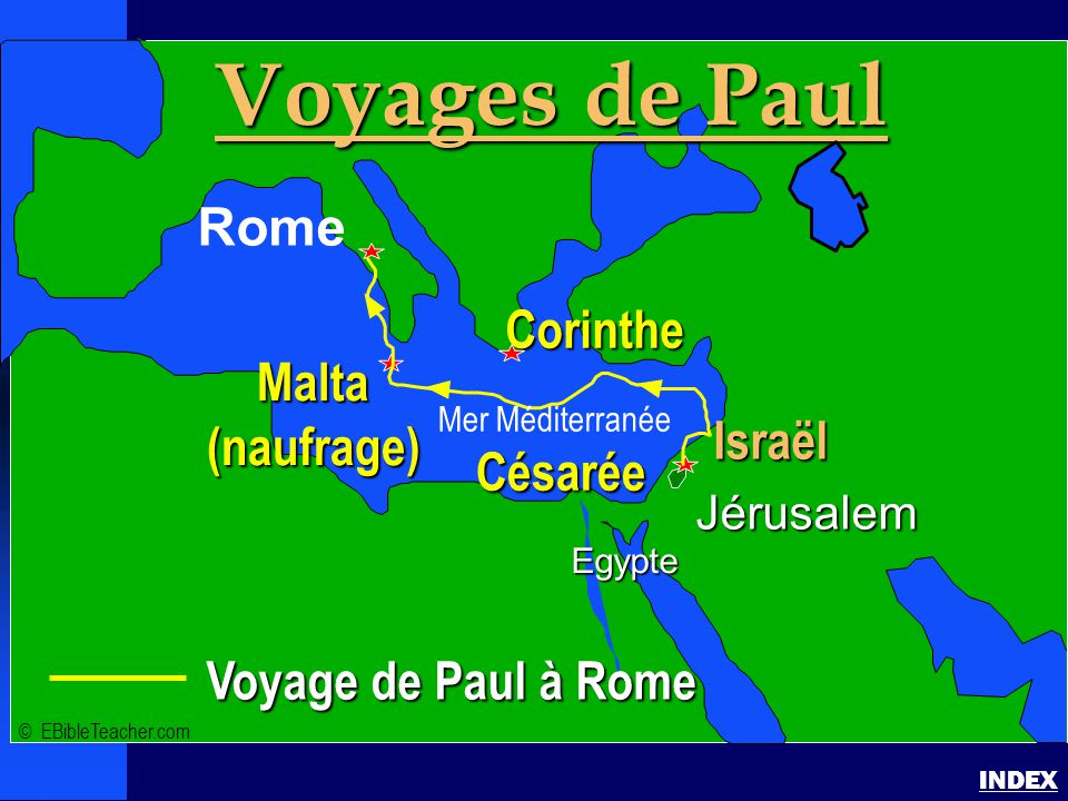 Paul - voyage à Rome Paul's Voyage to Rome INDEX Voyage de Paul à Rome Jérusalem Egypte Voyages de Paul Rome Corinthe Israël Césarée Malta(naufrage) ©