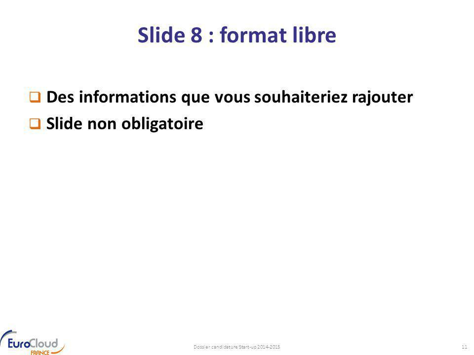 Slide 8 : format libre  Des informations que vous souhaiteriez rajouter  Slide non obligatoire Dossier candidature Start-up 2014-201511