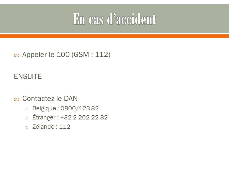  Appeler le 100 (GSM : 112) ENSUITE  Contactez le DAN o Belgique : 0800/123 82 o Étranger : +32 2 262 22 82 o Zélande : 112