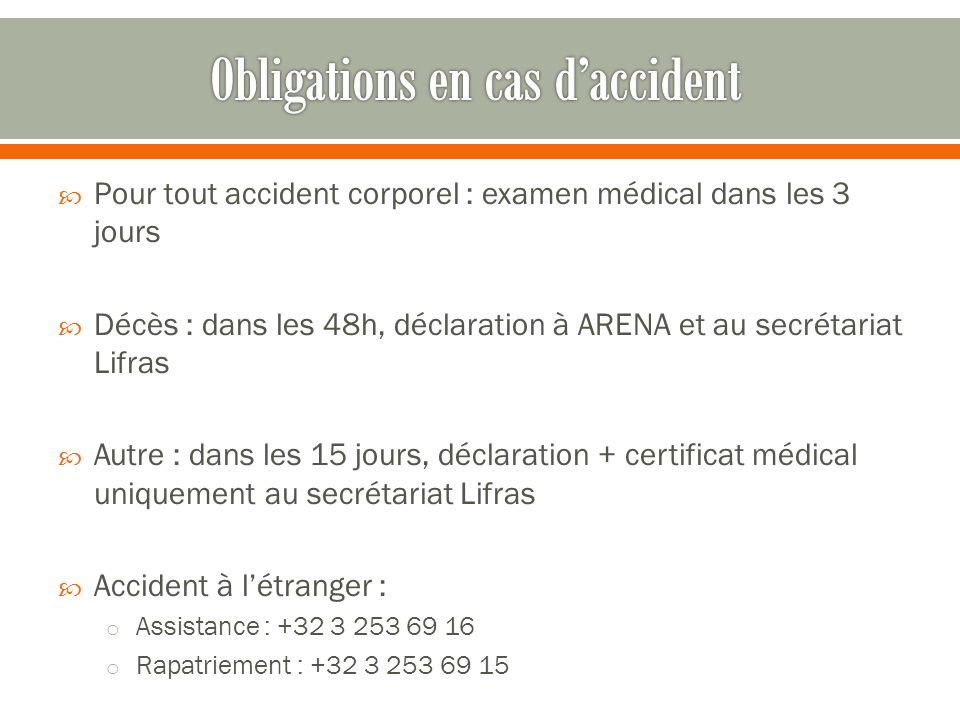  Pour tout accident corporel : examen médical dans les 3 jours  Décès : dans les 48h, déclaration à ARENA et au secrétariat Lifras  Autre : dans le