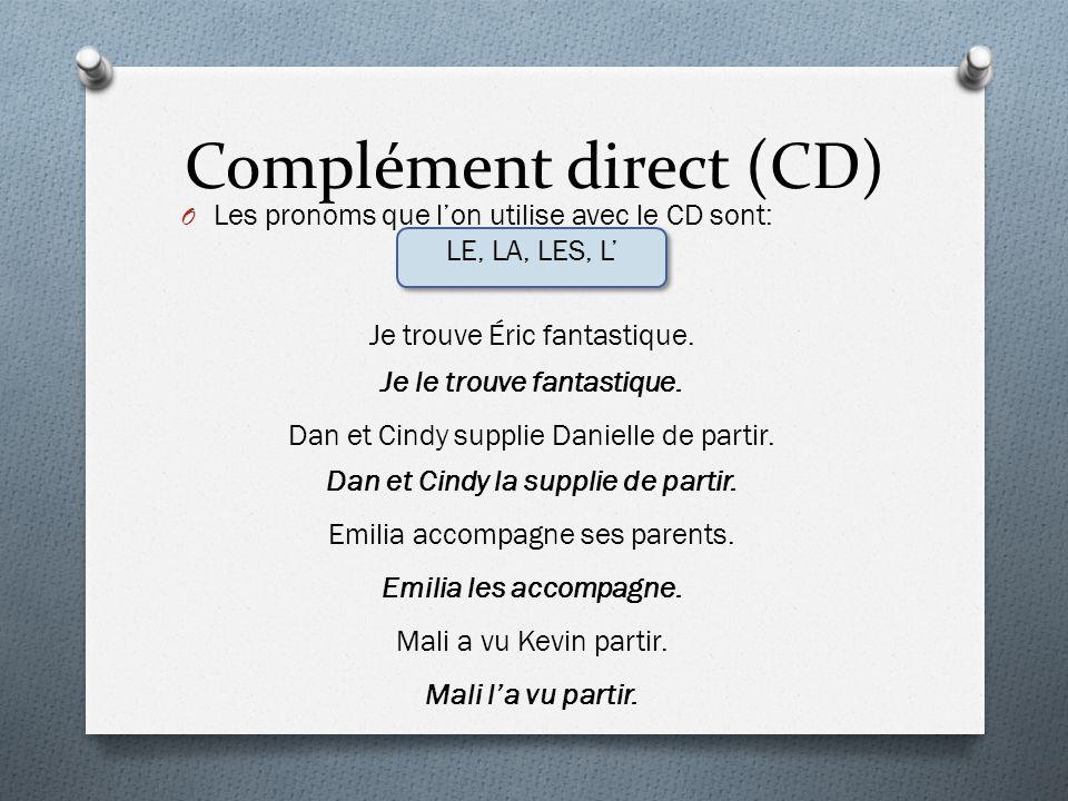 O Les pronoms que l'on utilise avec le CD sont: LE, LA, LES, L' Je trouve Éric fantastique. Je le trouve fantastique. Dan et Cindy supplie Danielle de