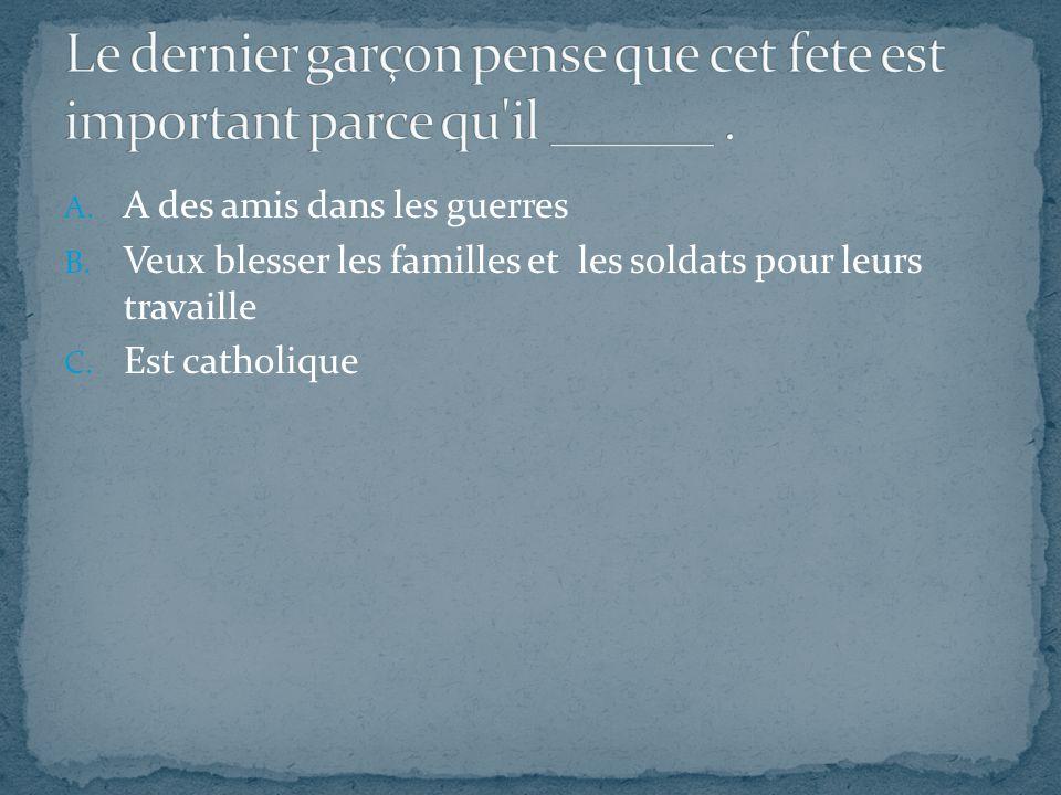 A. A des amis dans les guerres B. Veux blesser les familles et les soldats pour leurs travaille C. Est catholique