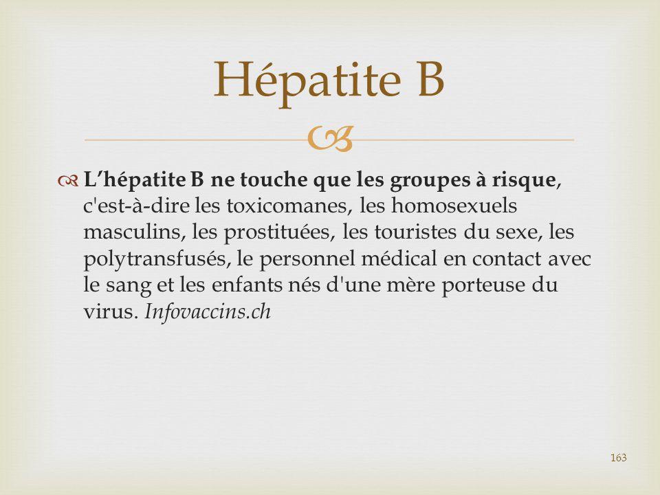   L'hépatite B ne touche que les groupes à risque, c'est-à-dire les toxicomanes, les homosexuels masculins, les prostituées, les touristes du sexe,