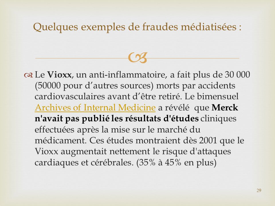   Le Vioxx, un anti-inflammatoire, a fait plus de 30 000 (50000 pour d'autres sources) morts par accidents cardiovasculaires avant d'être retiré. Le