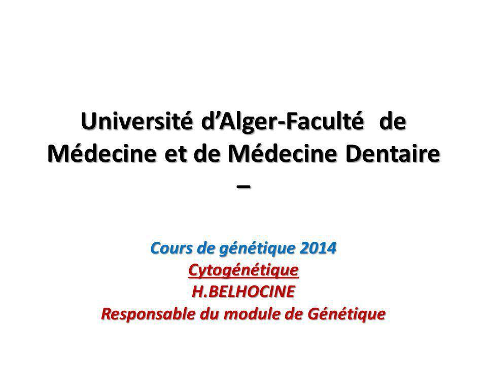 Université d'Alger-Faculté de Médecine et de Médecine Dentaire – Cours de génétique 2014 CytogénétiqueH.BELHOCINE Responsable du module de Génétique