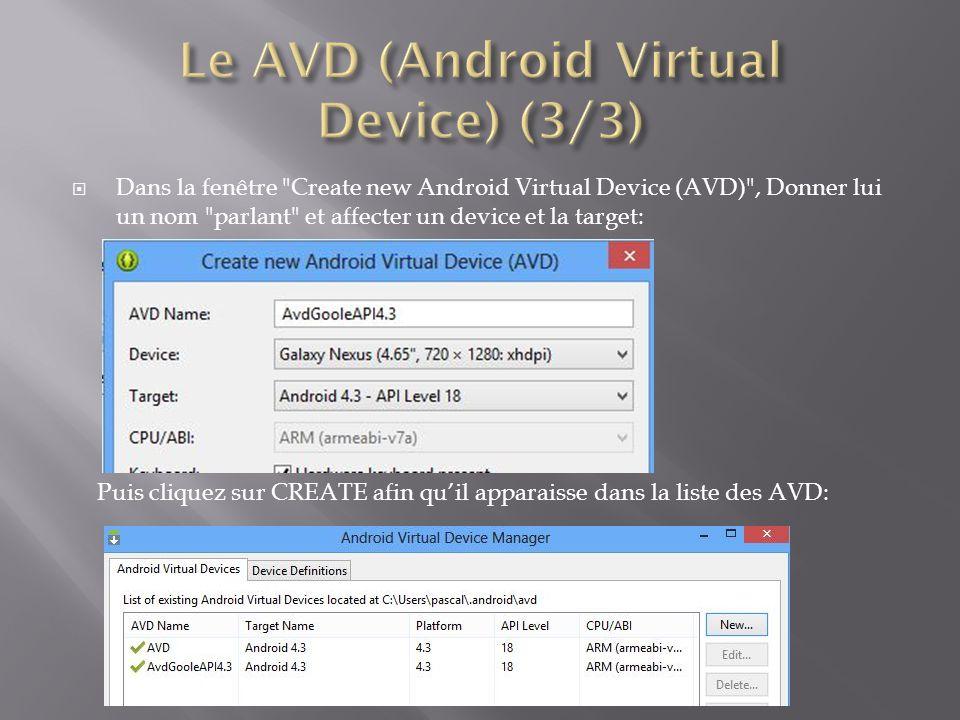  Dans la fenêtre Create new Android Virtual Device (AVD) , Donner lui un nom parlant et affecter un device et la target: Puis cliquez sur CREATE afin qu'il apparaisse dans la liste des AVD: